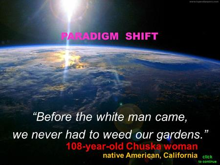 "108-year-old Chuska woman ""Before the white man came, we never had to weed our gardens."" native American, California PARADIGM SHIFT click to continue."