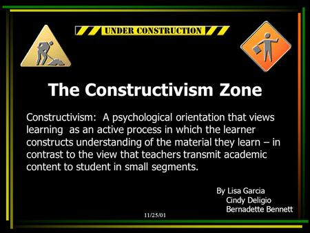 11/25/01 Constructivism: A psychological orientation that views learning as an active process in which the learner constructs understanding of the material.