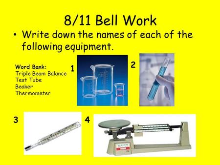 8/11 Bell Work Write down the names of each of the following equipment. 1 2 34 Word Bank: Triple Beam Balance Test Tube Beaker Thermometer.