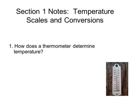 Section 1 Notes: Temperature Scales and Conversions 1. How does a thermometer determine temperature?
