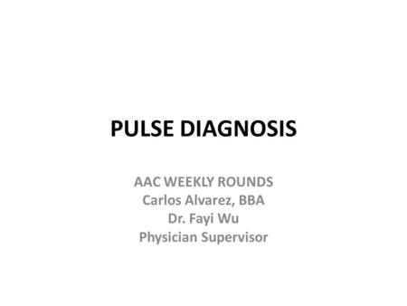 PULSE DIAGNOSIS AAC WEEKLY ROUNDS Carlos Alvarez, BBA Dr. Fayi Wu Physician Supervisor.