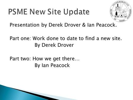 Presentation by Derek Drover & Ian Peacock. Part one: Work done to date to find a new site. By Derek Drover Part two: How we get there… By Ian Peacock.