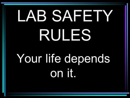 LAB SAFETY RULES Your life depends on it.. Rule # 1 Wear safety goggles at all times.