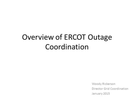 Overview of ERCOT Outage Coordination Woody Rickerson Director Grid Coordination January 2015.