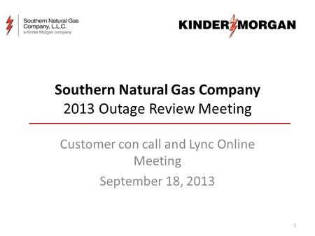 Southern Natural Gas Company 2013 Outage Review Meeting Customer con call and Lync Online Meeting September 18, 2013 1.