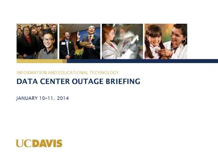 DATA CENTER OUTAGE BRIEFING JANUARY 10–11, 2014 INFORMATION AND EDUCATIONAL TECHNOLOGY.