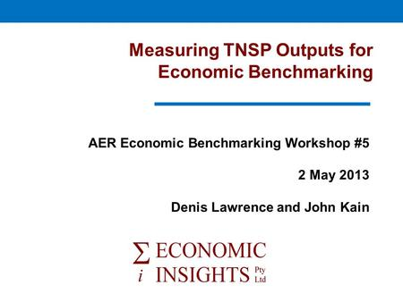 Measuring TNSP Outputs for Economic Benchmarking AER Economic Benchmarking Workshop #5 2 May 2013 Denis Lawrence and John Kain.