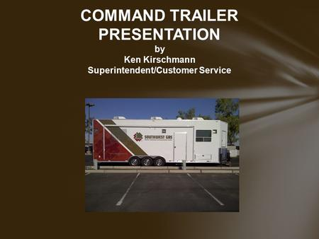 COMMAND TRAILER PRESENTATION by Ken Kirschmann Superintendent/Customer Service.
