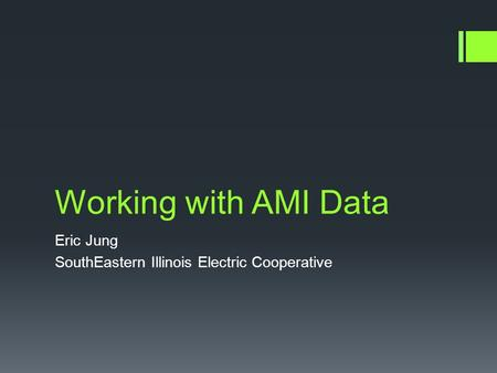 Working with AMI Data Eric Jung SouthEastern Illinois Electric Cooperative.