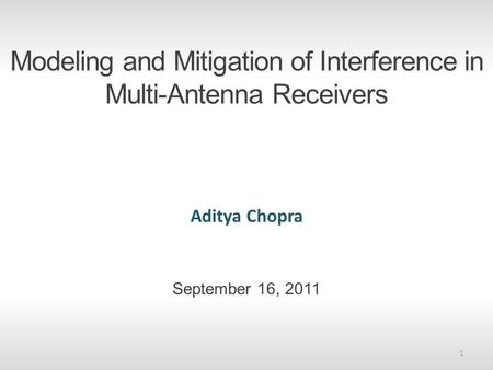 Modeling and Mitigation of Interference in Multi-Antenna Receivers Aditya Chopra September 16, 2011 1.