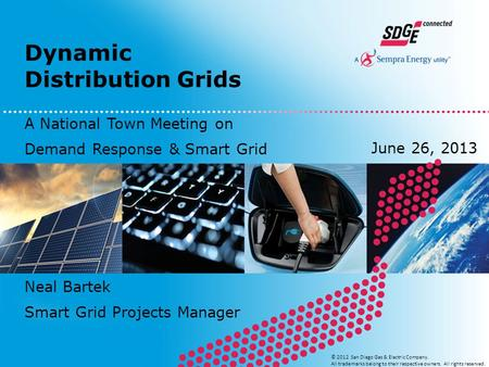 Dynamic Distribution Grids © 2012 San Diego Gas & Electric Company. All trademarks belong to their respective owners. All rights reserved. Neal Bartek.