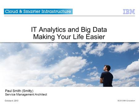 © 2013 IBM Corporation October 4, 2013 IT Analytics and Big Data Making Your Life Easier Paul Smith (Smitty) Service Management Architect.
