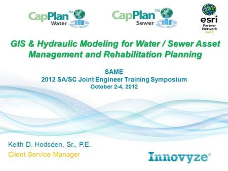 Keith D. Hodsden, Sr., P.E. Client Service Manager GIS & Hydraulic Modeling for Water / Sewer Asset Management and Rehabilitation Planning SAME 2012 SA/SC.