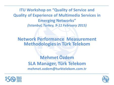 "ITU Workshop on ""Quality of Service and Quality of Experience of Multimedia Services in Emerging Networks"" (Istanbul, Turkey, 9-11 February 2015) Network."