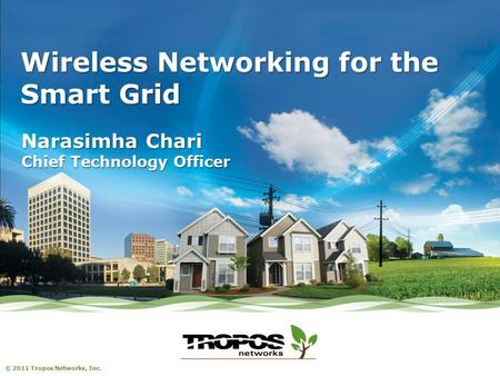 © 2011 Tropos Networks, Inc. Wireless Networking for the Smart Grid Narasimha Chari Chief Technology Officer.