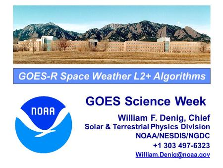 GOES-R Space Weather L2+ Algorithms GOES Science Week William F. Denig, Chief Solar & Terrestrial Physics Division NOAA/NESDIS/NGDC +1 303 497-6323