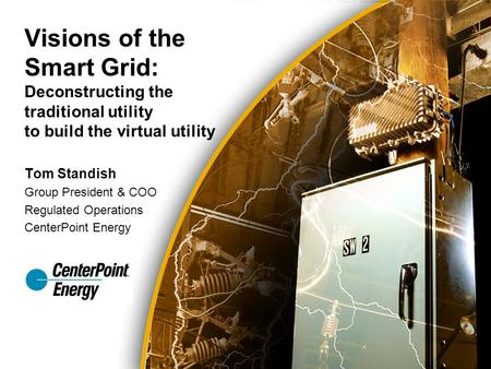 Tom Standish Group President & COO Regulated Operations CenterPoint Energy Visions of the Smart Grid: Deconstructing the traditional utility to build the.