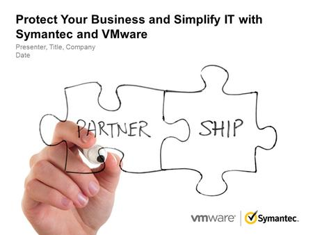 Protect Your Business and Simplify IT with Symantec and VMware Presenter, Title, Company Date.