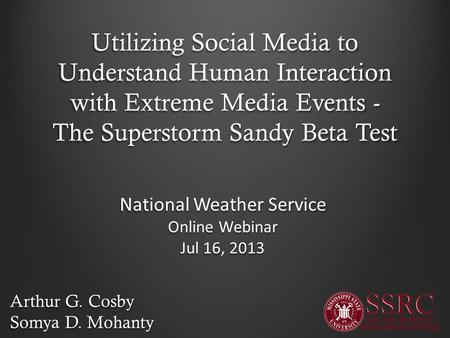 Utilizing Social Media to Understand Human Interaction with Extreme Media Events - The Superstorm Sandy Beta Test Arthur G. Cosby Somya D. Mohanty National.