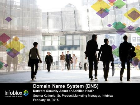 Domain Name System (DNS) Network Security Asset or Achilles Heel? Seema Kathuria, Sr. Product Marketing Manager, Infoblox February 19, 2015.
