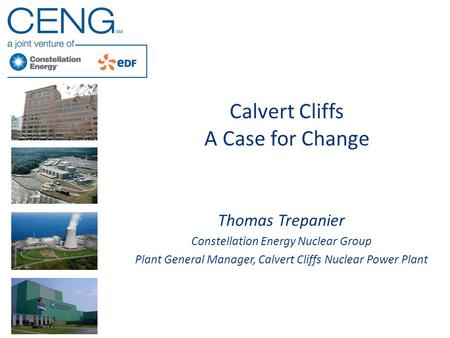 Calvert Cliffs A Case for Change Thomas Trepanier Constellation Energy Nuclear Group Plant General Manager, Calvert Cliffs Nuclear Power Plant.