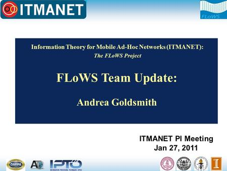 Information Theory for Mobile Ad-Hoc Networks (ITMANET): The FLoWS Project FLoWS Team Update: Andrea Goldsmith ITMANET PI Meeting Jan 27, 2011.