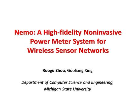 Nemo: A High-fidelity Noninvasive Power Meter System for Wireless Sensor Networks Ruogu Zhou, Guoliang Xing Department of Computer Science and Engineering,