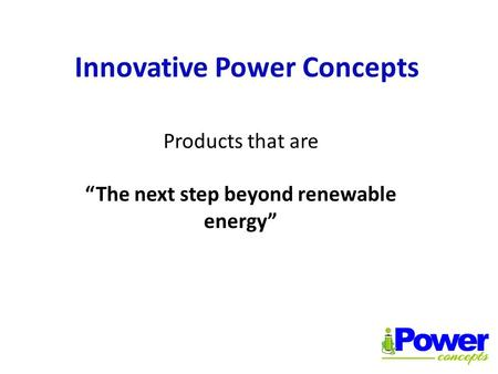 "Innovative Power Concepts Products that are ""The next step beyond renewable energy"""