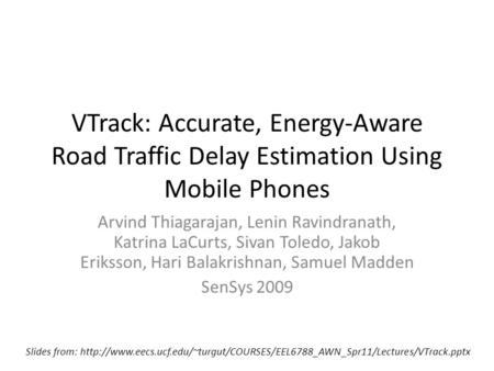 VTrack: Accurate, Energy-Aware Road Traffic Delay Estimation Using Mobile Phones Arvind Thiagarajan, Lenin Ravindranath, Katrina LaCurts, Sivan Toledo,
