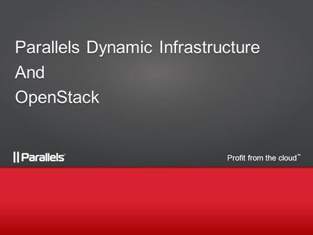 Profit from the cloud TM Parallels Dynamic Infrastructure AndOpenStack.