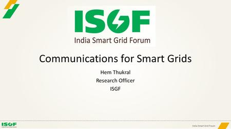 Communications for Smart Grids Hem Thukral Research Officer ISGF.