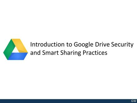GW Introduction to Google Drive Security and Smart Sharing Practices.