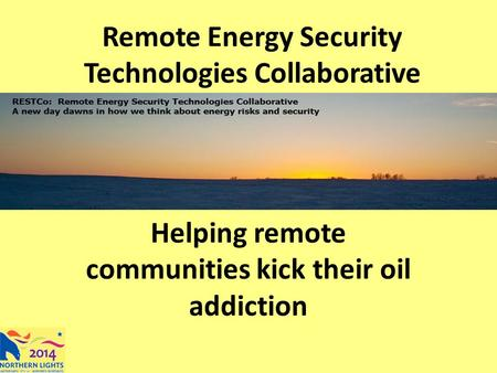 Remote Energy Security Technologies Collaborative Helping remote communities kick their oil addiction.