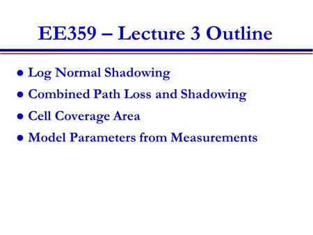 EE359 – Lecture 3 Outline Log Normal Shadowing Combined Path Loss and Shadowing Cell Coverage Area Model Parameters from Measurements.