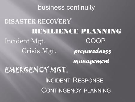 Business continuity Disaster Recovery RESILIENCE PLANNING Incident Mgt. COOP Crisis Mgt. preparedness management EMERGENCY MGT. I NCIDENT R ESPONSE C ONTINGENCY.