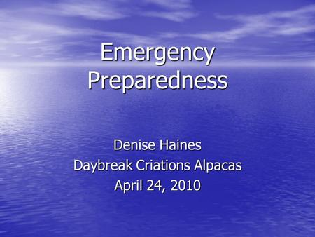 Emergency Preparedness Denise Haines Daybreak Criations Alpacas April 24, 2010.