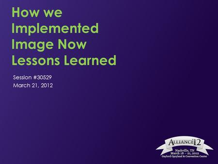 How we Implemented Image Now Lessons Learned Session #30529 March 21, 2012.