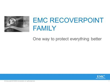 1© Copyright 2010 EMC Corporation. All rights reserved. EMC RECOVERPOINT FAMILY One way to protect everything better.