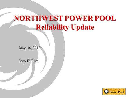 NORTHWEST POWER POOL Reliability Update May 10, 2012 Jerry D. Rust.