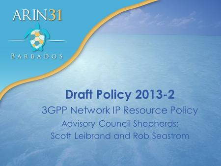 Draft Policy 2013-2 3GPP Network IP Resource Policy Advisory Council Shepherds: Scott Leibrand and Rob Seastrom.