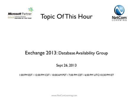 Topic Of This Hour Exchange 2013: Database Availability Group Sept 26, 2013 1:00 PM EST / 12:00 PM CST / 10:00 AM PST / 7:00 PM CET / 6:00 PM UTC/10:30.