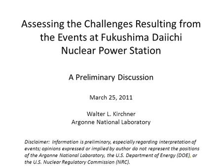 Assessing the Challenges Resulting from the Events at Fukushima Daiichi Nuclear Power Station A Preliminary Discussion March 25, 2011 Walter L. Kirchner.