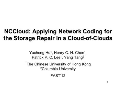 1 NCCloud: Applying Network Coding for the Storage Repair in a Cloud-of-Clouds Yuchong Hu 1, Henry C. H. Chen 1, Patrick P. C. Lee 1, Yang Tang 2 1 The.