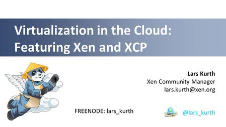 Lars Kurth Xen Community Manager Virtualization in the Cloud: Featuring Xen and FREENODE: lars_kurth.