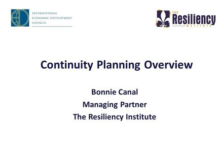 Continuity Planning Overview Bonnie Canal Managing Partner The Resiliency Institute.