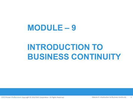 EMC Proven Professional. Copyright © 2012 EMC Corporation. All Rights Reserved. MODULE – 9 INTRODUCTION TO BUSINESS CONTINUITY Module 9: Introduction to.