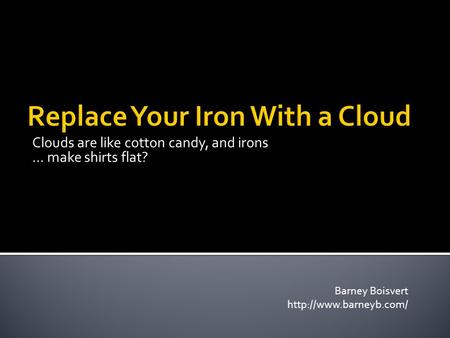 Clouds are like cotton candy, and irons … make shirts flat? Barney Boisvert