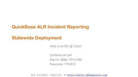 ALR Incident Reporter *  QuickBase ALR Incident Reporting Statewide Deployment Wed June 11am.