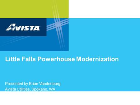 Little Falls Powerhouse Modernization Presented by Brian Vandenburg Avista Utilities, Spokane, WA.