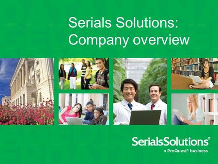 Serials Solutions: Company overview. We help libraries work better Data. Trust in authoritative, enriched, updated metadata Manage. Control the complexities.